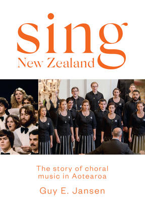 Sing New Zealand: The story of choral music in Aotearoa by Guy Jansen