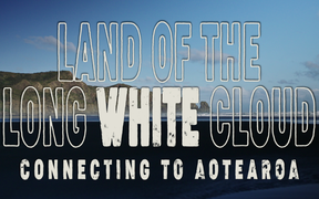 Land of the Long White Cloud: Episode 6 - Connecting to Aotearoa
