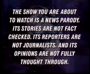 Daily Show The show you are about to watch is a news parody Its stories are not fact checked Its reporters are not journalists And its opinions are not fully thought through